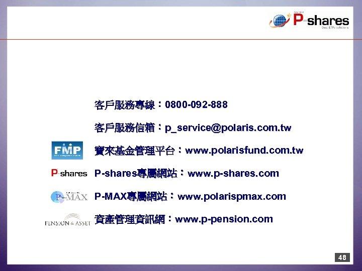 客戶服務專線: 0800 -092 -888 客戶服務信箱:p_service@polaris. com. tw 寶來基金管理平台:www. polarisfund. com. tw P-shares專屬網站:www. p-shares. com