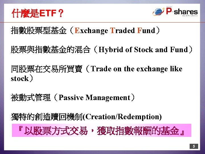 什麼是ETF? 指數股票型基金(Exchange Traded Fund) 股票與指數基金的混合(Hybrid of Stock and Fund) 同股票在交易所買賣(Trade on the exchange like