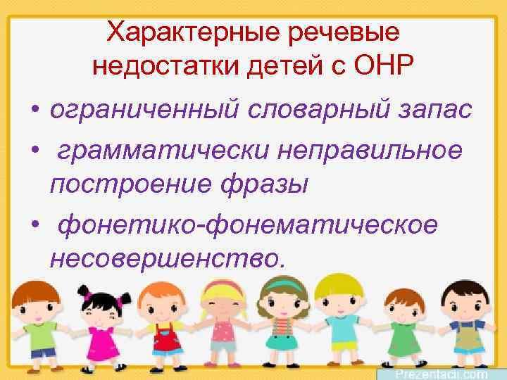 Характерные речевые недостатки детей с ОНР • ограниченный словарный запас • грамматически неправильное построение