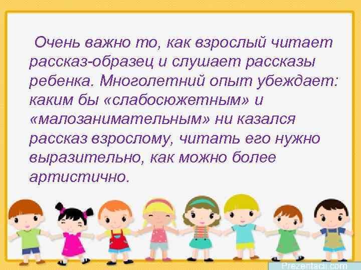 Очень важно то, как взрослый читает рассказ-образец и слушает рассказы ребенка. Многолетний опыт убеждает:
