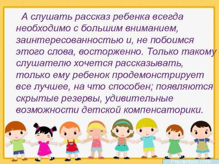 А слушать рассказ ребенка всегда необходимо с большим вниманием, заинтересованностью и, не побоимся этого