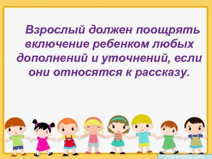 Взрослый должен поощрять включение ребенком любых дополнений и уточнений, если они относятся к рассказу.