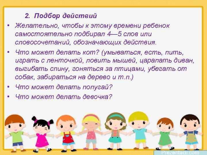 • • 2. Подбор действий Желательно, чтобы к этому времени ребенок самостоятельно подбирал