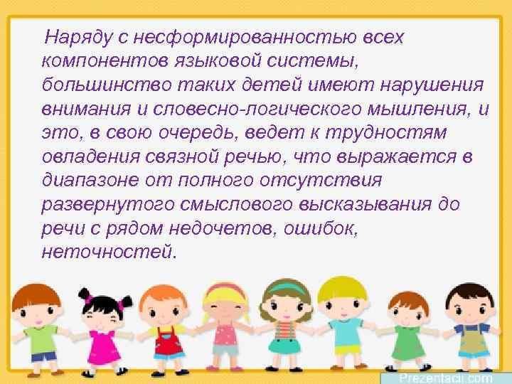 Наряду с несформированностью всех компонентов языковой системы, большинство таких детей имеют нарушения внимания и