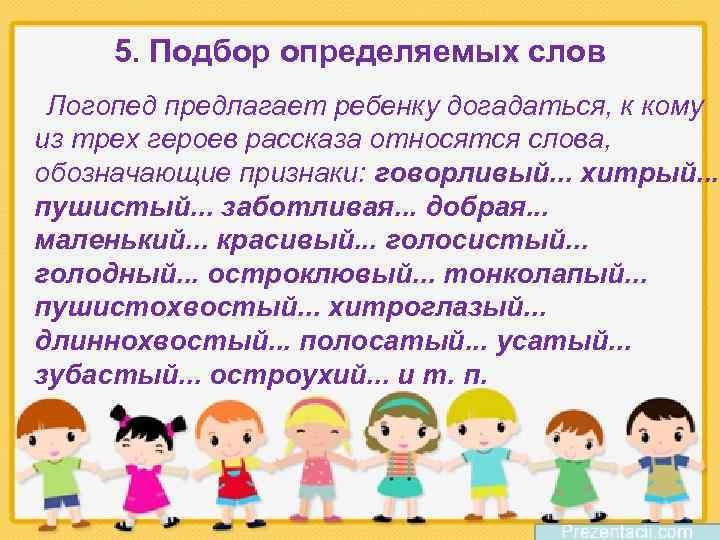 5. Подбор определяемых слов Логопед предлагает ребенку догадаться, к кому из трех героев рассказа