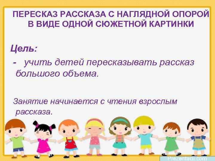 ПЕРЕСКАЗ РАССКАЗА С НАГЛЯДНОЙ ОПОРОЙ В ВИДЕ ОДНОЙ СЮЖЕТНОЙ КАРТИНКИ Цель: - учить детей