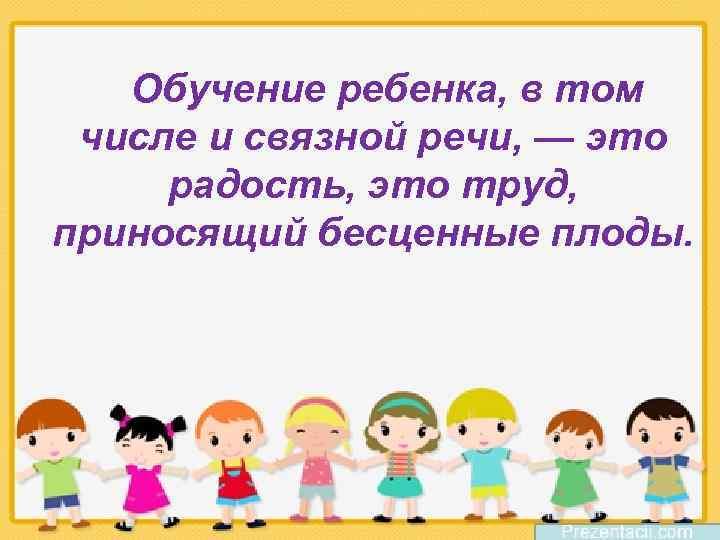 Обучение ребенка, в том числе и связной речи, — это радость, это труд, приносящий