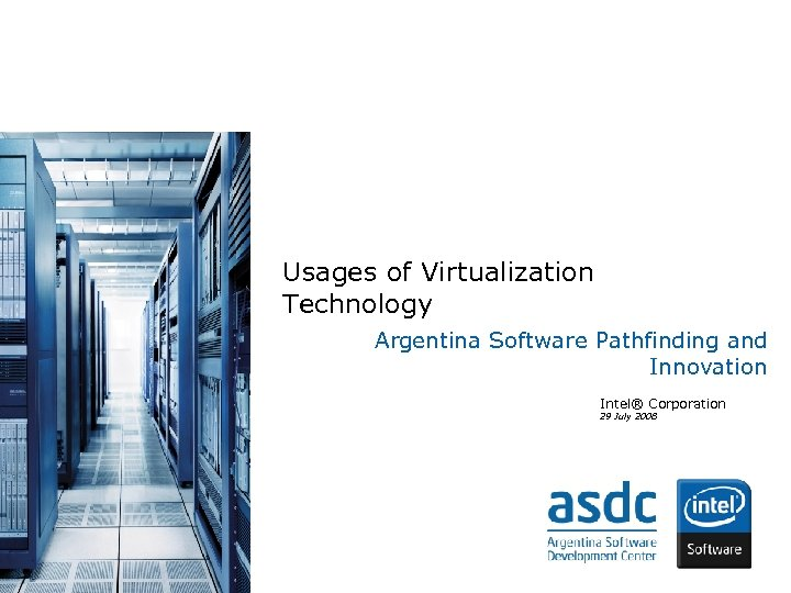 Usages of Virtualization Technology Argentina Software Pathfinding and Innovation Intel® Corporation 29 July 2008