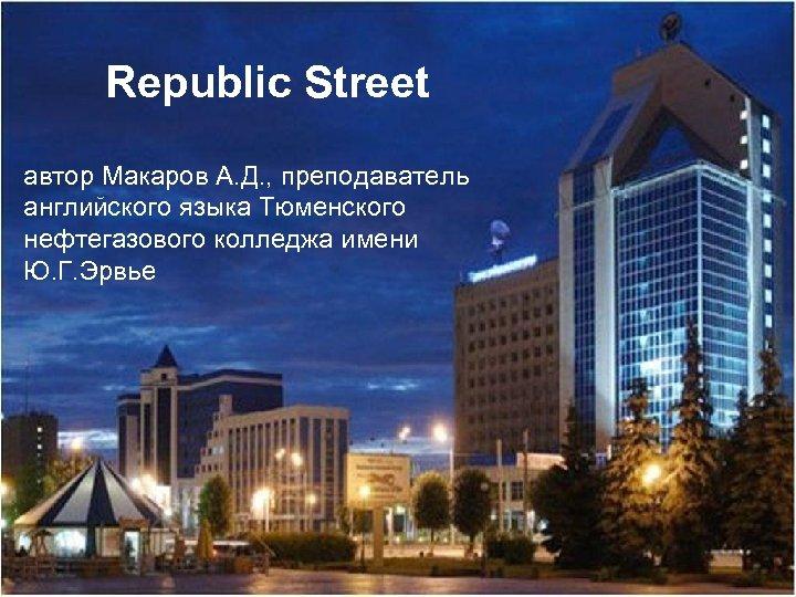 Republic Street автор Макаров А. Д. , преподаватель английского языка Тюменского нефтегазового колледжа имени