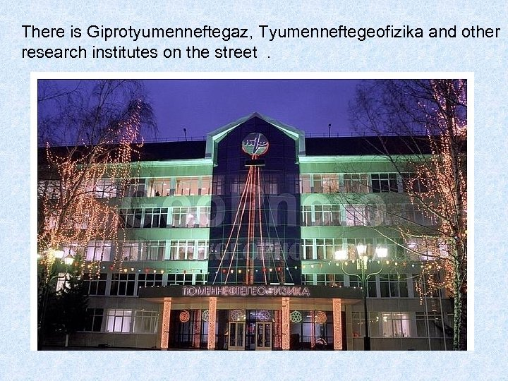 There is Giprotyumenneftegaz, Tyumenneftegeofizika and other research institutes on the street .