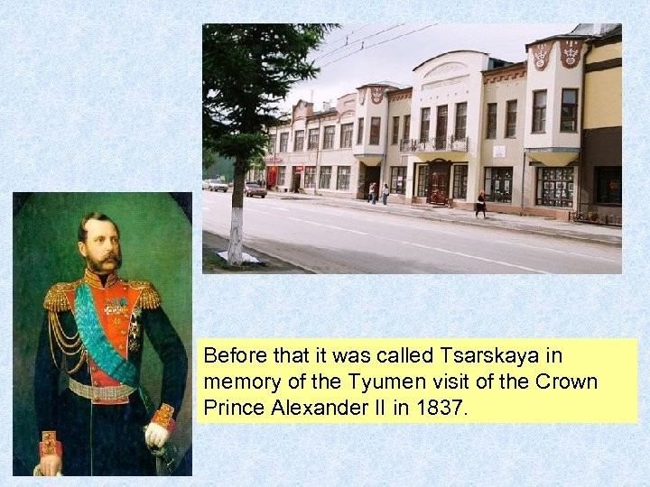 Before that it was called Tsarskaya in memory of the Tyumen visit of the