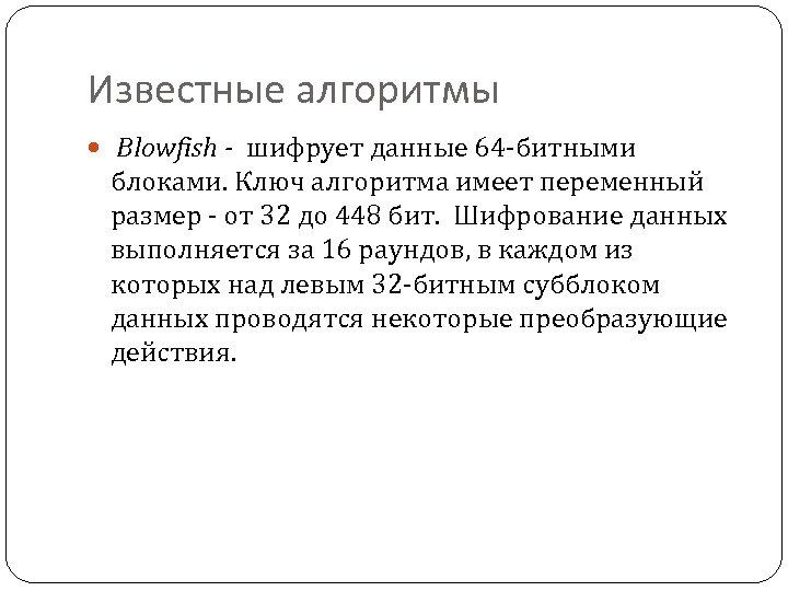 Известные алгоритмы Blowfish - шифрует данные 64 -битными блоками. Ключ алгоритма имеет переменный размер