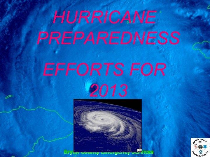 HURRICANE PREPAREDNESS EFFORTS FOR 2013