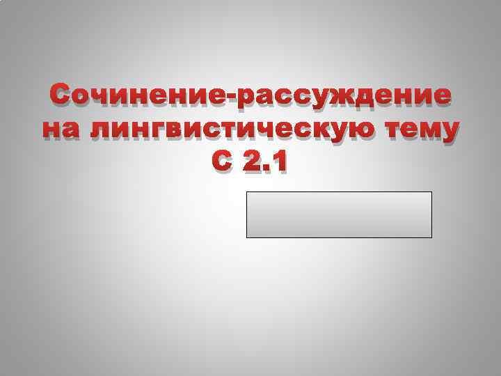 Сочинение-рассуждение на лингвистическую тему С 2. 1