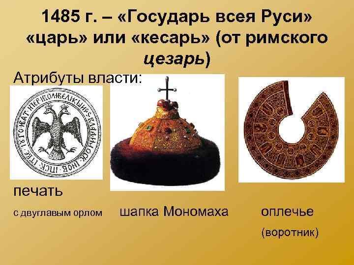 1485 г. – «Государь всея Руси» «царь» или «кесарь» (от римского цезарь) Атрибуты власти: