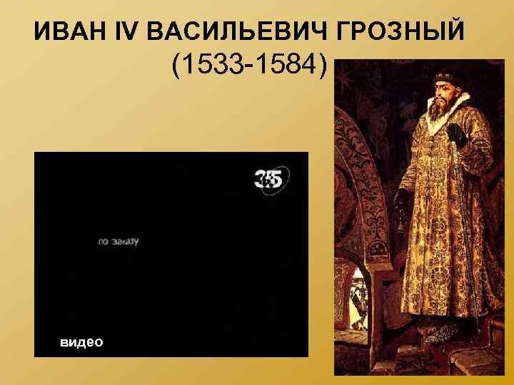 ИВАН IV ВАСИЛЬЕВИЧ ГРОЗНЫЙ (1533 -1584) видео