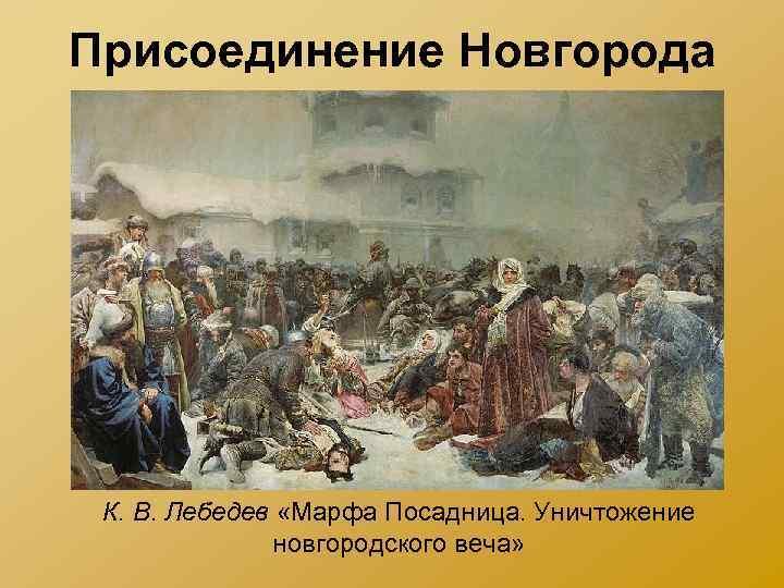 Присоединение Новгорода К. В. Лебедев «Марфа Посадница. Уничтожение новгородского веча»