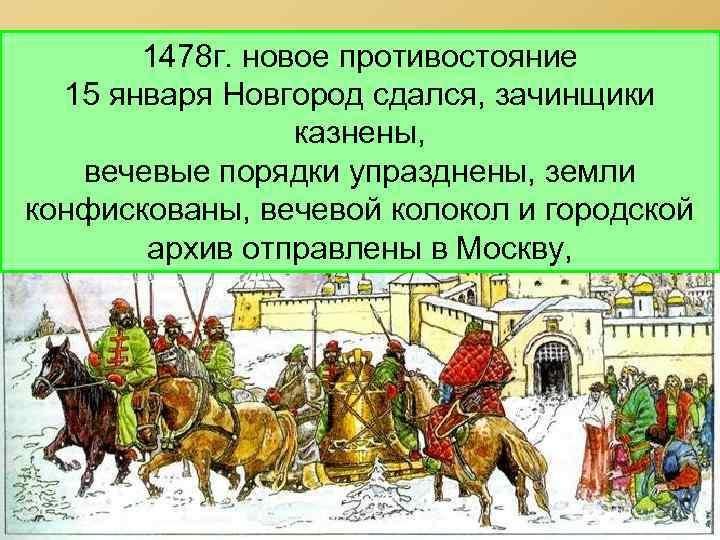 1478 г. новое противостояние 15 января Новгород сдался, зачинщики казнены, вечевые порядки упразднены, земли