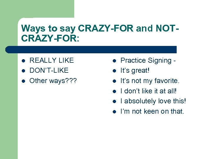 Ways to say CRAZY-FOR and NOTCRAZY-FOR: l l l REALLY LIKE DON'T-LIKE Other ways?