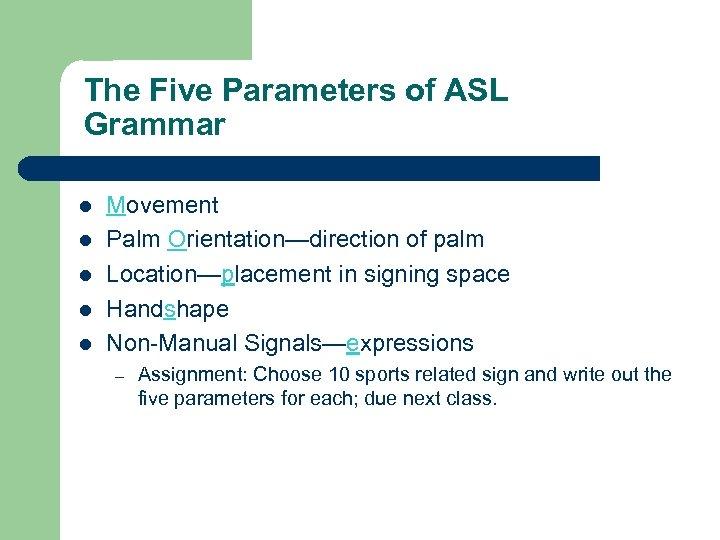 The Five Parameters of ASL Grammar l l l Movement Palm Orientation—direction of palm