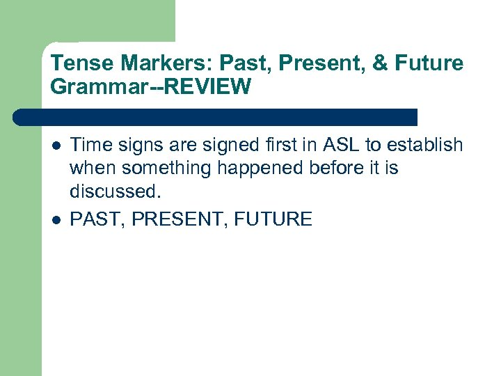 Tense Markers: Past, Present, & Future Grammar--REVIEW l l Time signs are signed first