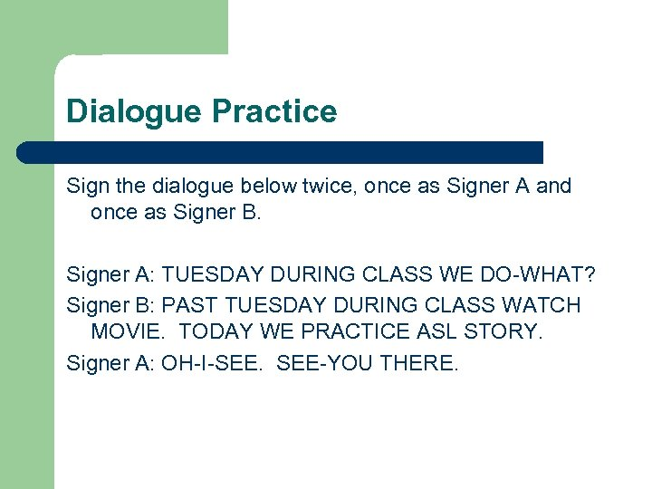 Dialogue Practice Sign the dialogue below twice, once as Signer A and once as