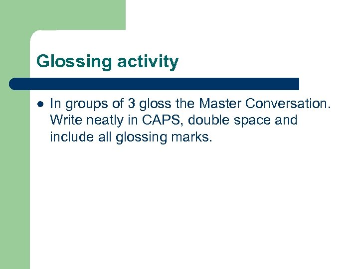 Glossing activity l In groups of 3 gloss the Master Conversation. Write neatly in