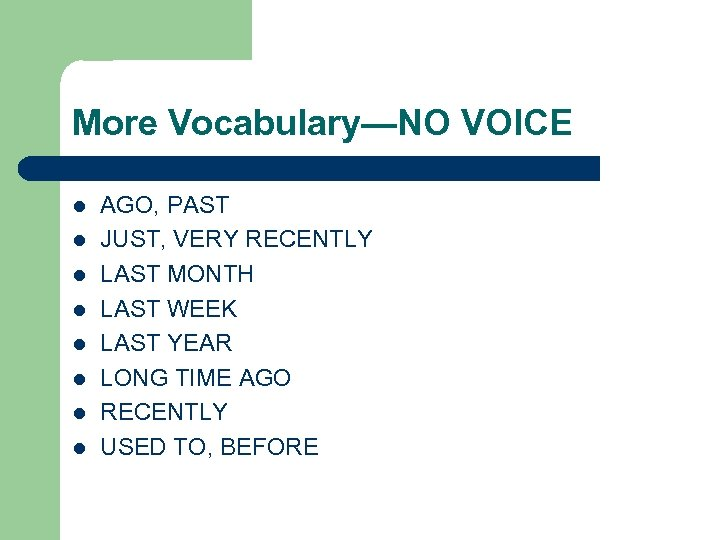 More Vocabulary—NO VOICE l l l l AGO, PAST JUST, VERY RECENTLY LAST MONTH