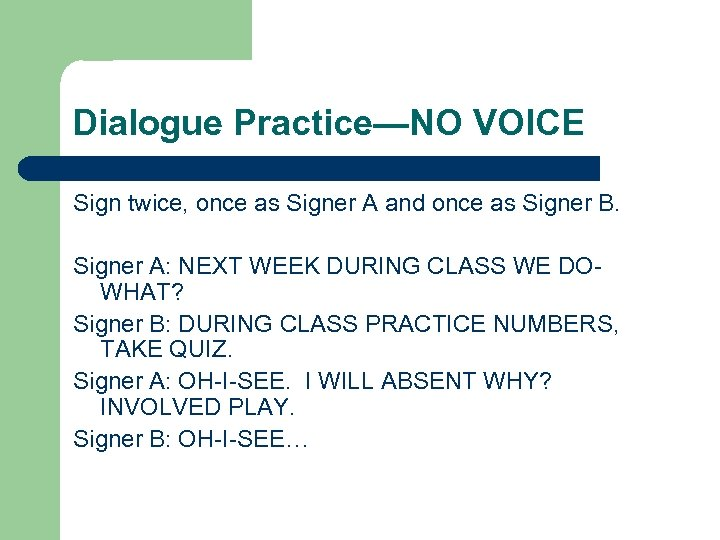 Dialogue Practice—NO VOICE Sign twice, once as Signer A and once as Signer B.