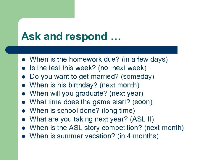 Ask and respond … l l l l l When is the homework due?