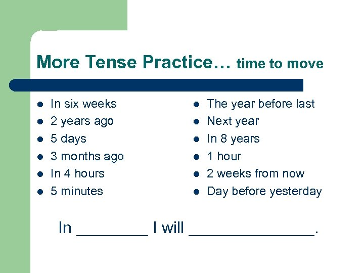 More Tense Practice… time to move l l l In six weeks 2 years
