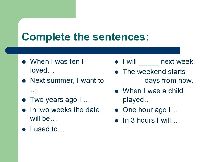 Complete the sentences: l l l When I was ten I loved… Next summer,