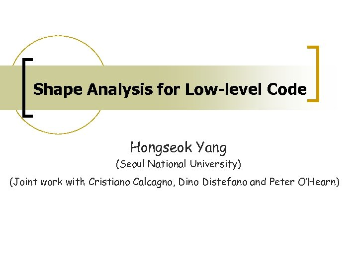 Shape Analysis for Low-level Code Hongseok Yang (Seoul National University) (Joint work with Cristiano