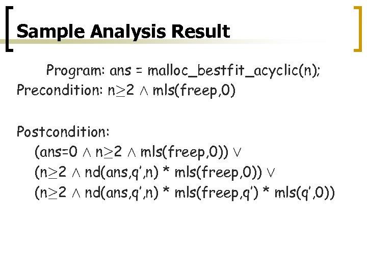 Sample Analysis Result Program: ans = malloc_bestfit_acyclic(n); Precondition: n¸ 2 Æ mls(freep, 0) Postcondition: