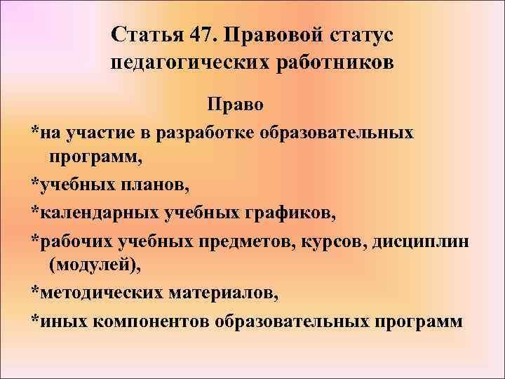Статья 47. Правовой статус педагогических работников Право *на участие в разработке образовательных программ, *учебных