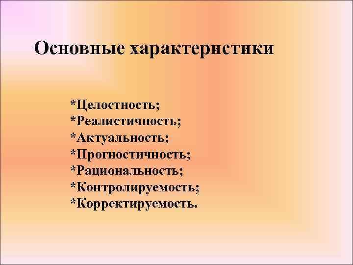Основные характеристики *Целостность; *Реалистичность; *Актуальность; *Прогностичность; *Рациональность; *Контролируемость; *Корректируемость.