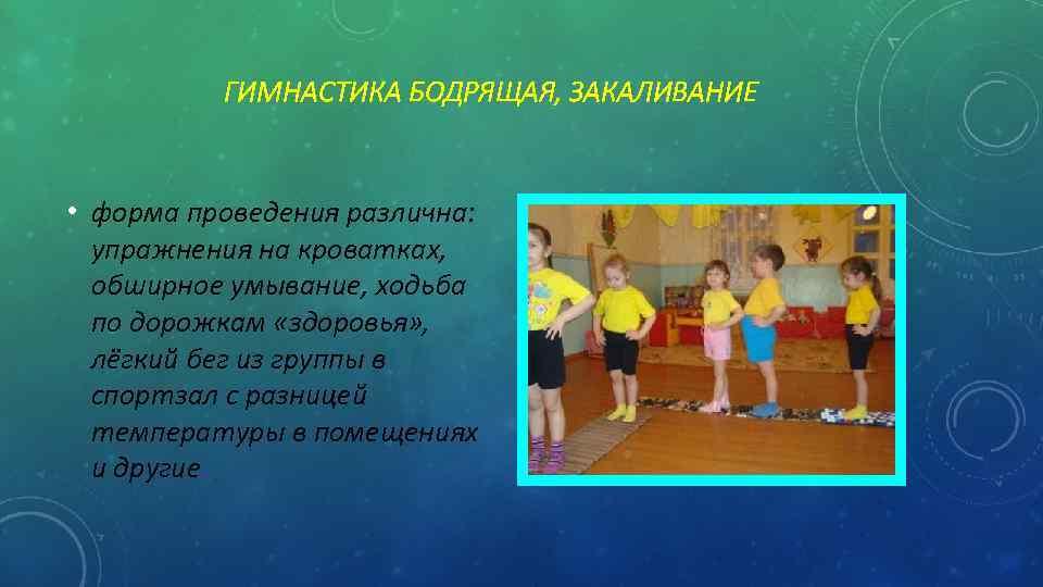 ГИМНАСТИКА БОДРЯЩАЯ, ЗАКАЛИВАНИЕ • форма проведения различна: упражнения на кроватках, обширное умывание, ходьба по