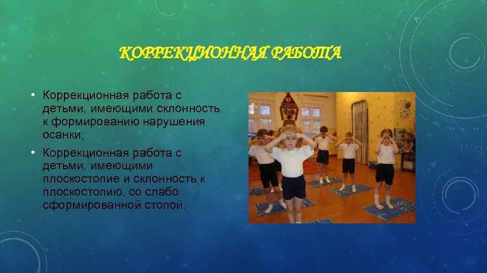 КОРРЕКЦИОННАЯ РАБОТА • Коррекционная работа с детьми, имеющими склонность к формированию нарушения осанки; •