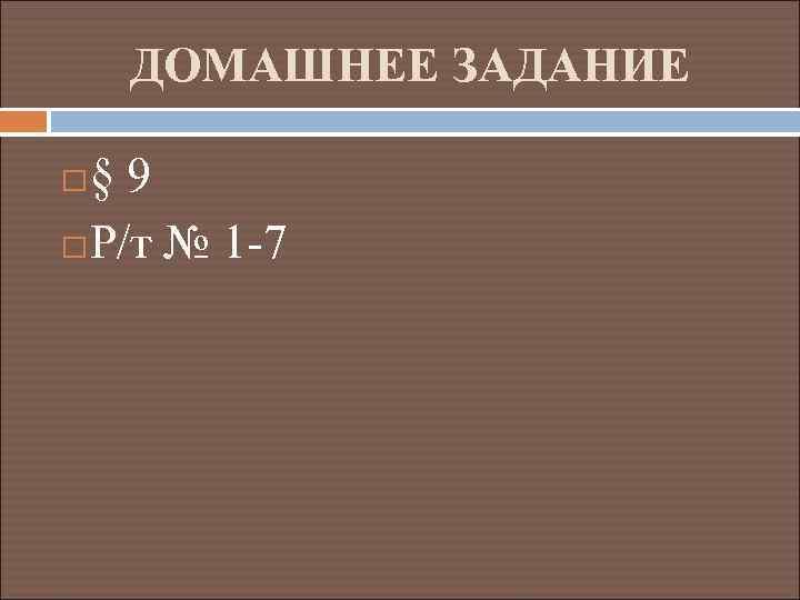 ДОМАШНЕЕ ЗАДАНИЕ § 9 Р/т № 1 -7