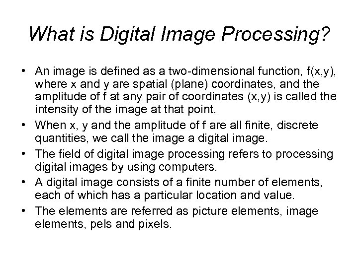 What is Digital Image Processing? • An image is defined as a two-dimensional function,