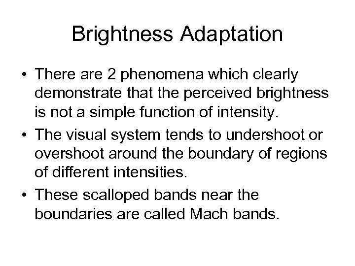 Brightness Adaptation • There are 2 phenomena which clearly demonstrate that the perceived brightness