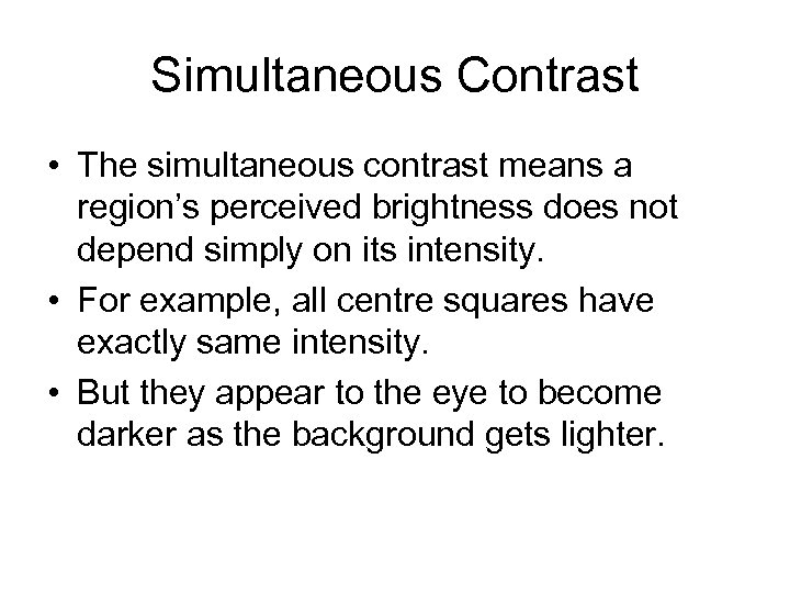 Simultaneous Contrast • The simultaneous contrast means a region's perceived brightness does not depend
