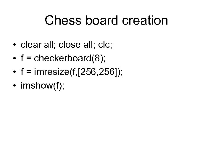 Chess board creation • • clear all; close all; clc; f = checkerboard(8); f