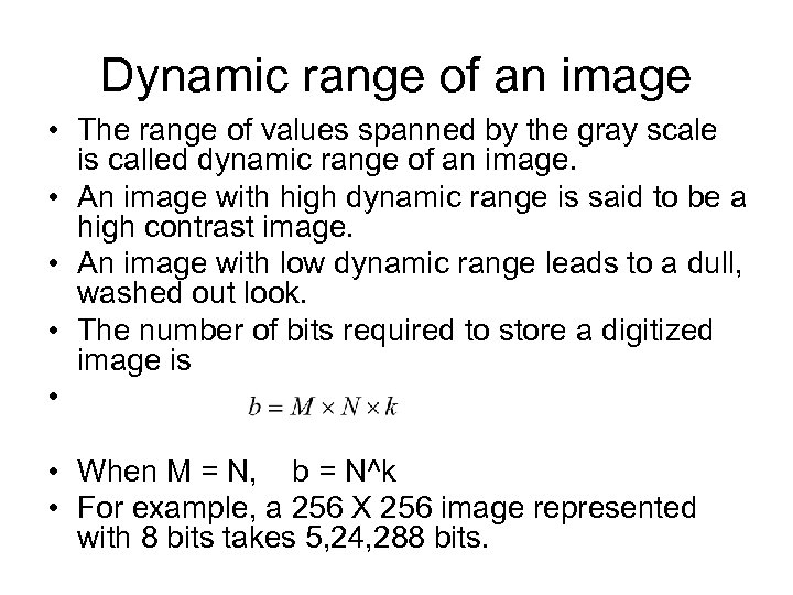 Dynamic range of an image • The range of values spanned by the gray