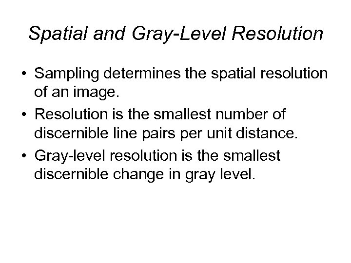 Spatial and Gray-Level Resolution • Sampling determines the spatial resolution of an image. •