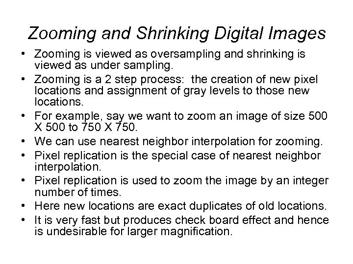 Zooming and Shrinking Digital Images • Zooming is viewed as oversampling and shrinking is