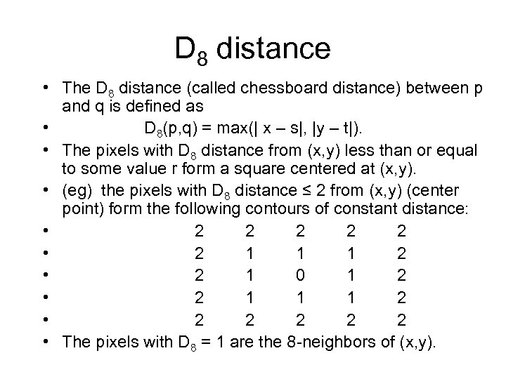D 8 distance • The D 8 distance (called chessboard distance) between p and