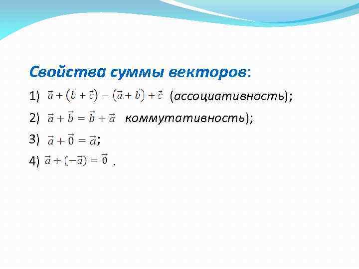 Свойства суммы векторов: 1) (ассоциативность); 2) 3) 4) коммутативность); ; .