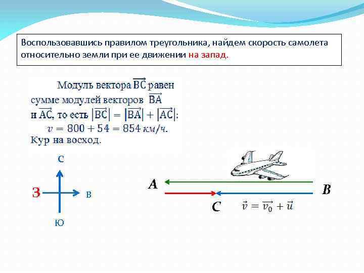 Воспользовавшись правилом треугольника, найдем скорость самолета относительно земли при ее движении на запад. с