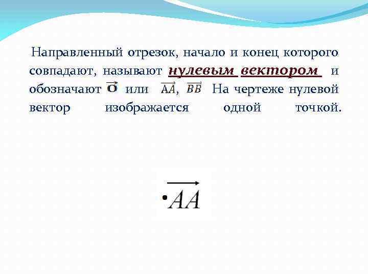 Направленный отрезок, начало и конец которого совпадают, называют нулевым вектором и обозначают или
